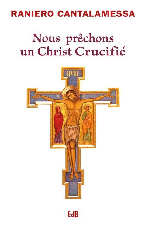 Nous prêchons un Christ crucifié - Nouvelle édition augmentée